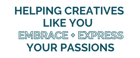 Helping Creatives Like You Embrace + Express Your Passions